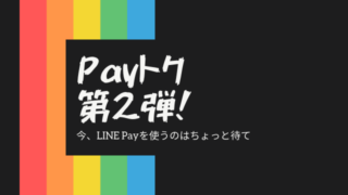 [LINE Pay]Payトク第2弾が6/23から始まるからそれまで使うのは待て[Payトク]