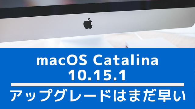 macOS Catalina 10.15.1がリリースされたけどCatalinaは時期尚早