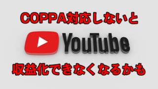 [COPPA]「本日より適用されるYouTubeでの重要な変更」を無視すると収益化できなくなるかも
